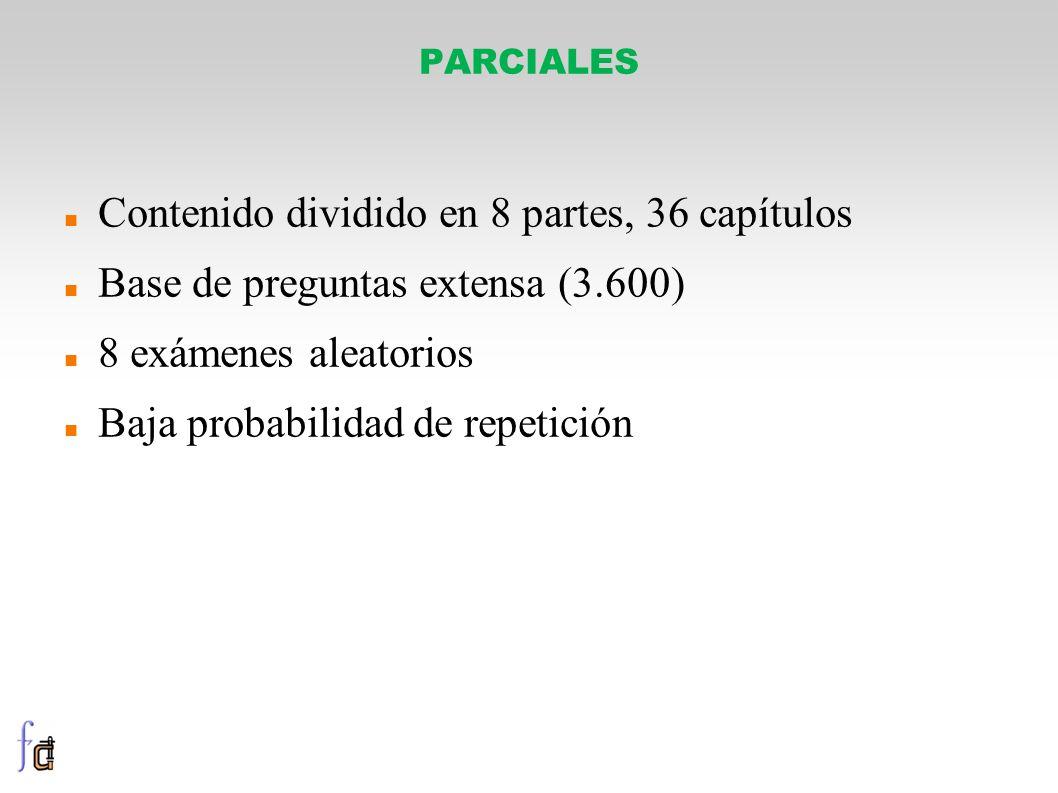 PARCIALES Contenido dividido en 8 partes, 36 capítulos Base de preguntas extensa (3.600) 8 exámenes aleatorios Baja probabilidad de repetición