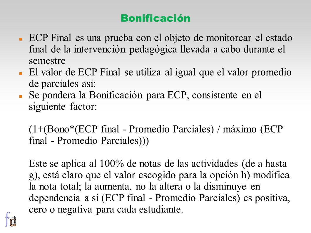 ECP Final es una prueba con el objeto de monitorear el estado final de la intervención pedagógica llevada a cabo durante el semestre El valor de ECP Final se utiliza al igual que el valor promedio de parciales asi: Se pondera la Bonificación para ECP, consistente en el siguiente factor: (1+(Bono*(ECP final - Promedio Parciales) / máximo (ECP final - Promedio Parciales))) Este se aplica al 100% de notas de las actividades (de a hasta g), está claro que el valor escogido para la opción h) modifica la nota total; la aumenta, no la altera o la disminuye en dependencia a si (ECP final - Promedio Parciales) es positiva, cero o negativa para cada estudiante.