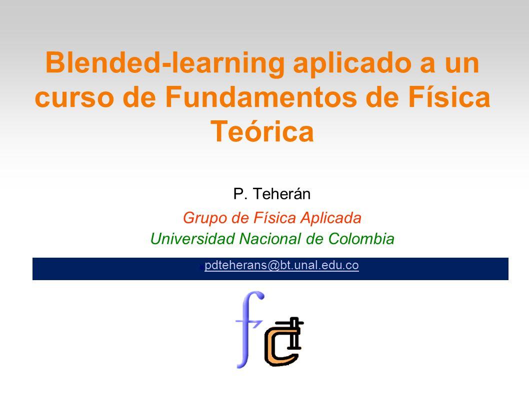 P. Teherán Grupo de Física Aplicada Universidad Nacional de Colombia Blended-learning aplicado a un curso de Fundamentos de Física Teórica ¥ pdteheran