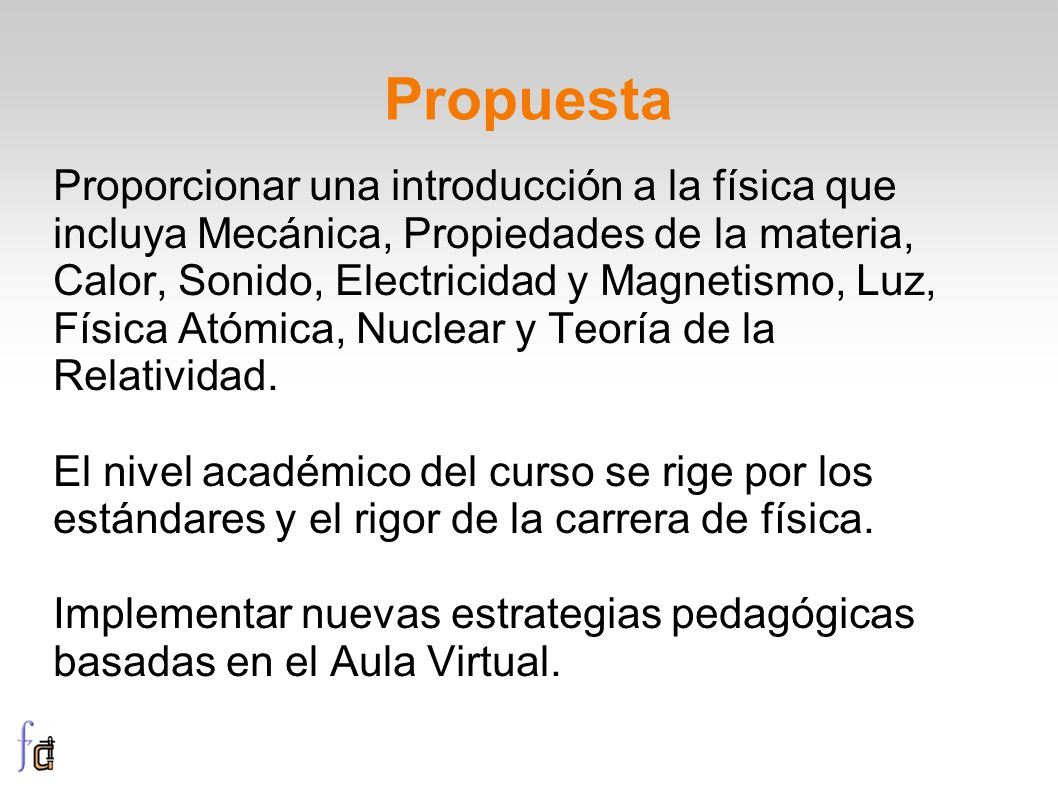 Propuesta Proporcionar una introducción a la física que incluya Mecánica, Propiedades de la materia, Calor, Sonido, Electricidad y Magnetismo, Luz, Física Atómica, Nuclear y Teoría de la Relatividad.