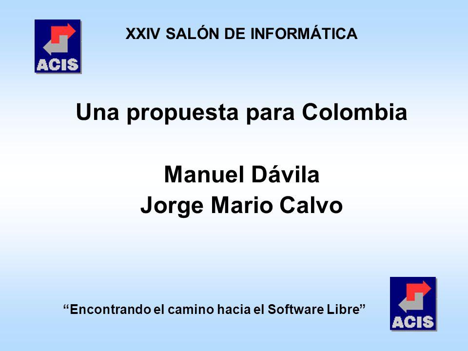 Encontrando el camino hacia el Software Libre XXIV SALÓN DE INFORMÁTICA Una propuesta para Colombia Manuel Dávila Jorge Mario Calvo