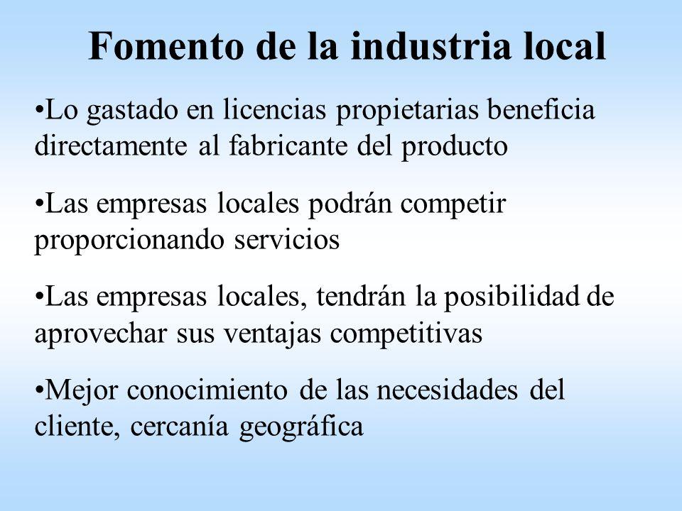 Fomento de la industria local Lo gastado en licencias propietarias beneficia directamente al fabricante del producto Las empresas locales podrán competir proporcionando servicios Las empresas locales, tendrán la posibilidad de aprovechar sus ventajas competitivas Mejor conocimiento de las necesidades del cliente, cercanía geográfica