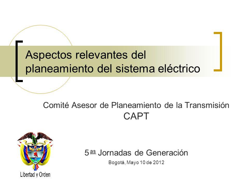 Aspectos relevantes del planeamiento del sistema eléctrico Comité Asesor de Planeamiento de la Transmisión CAPT 5 as Jornadas de Generación Bogotá, Ma