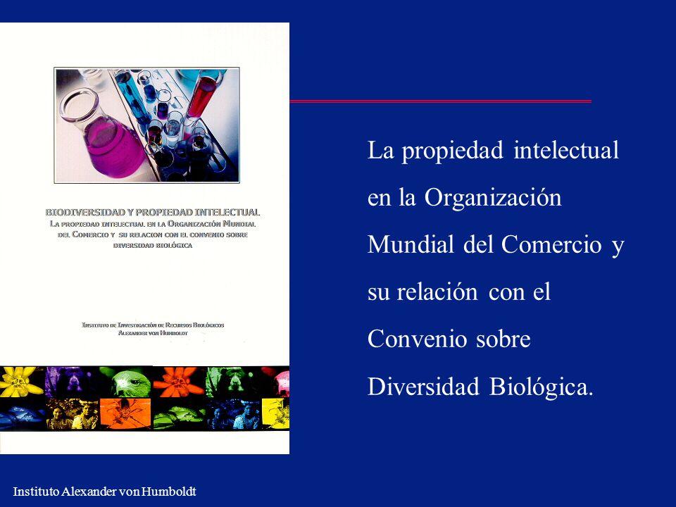 Instituto Alexander von Humboldt La propiedad intelectual en la Organización Mundial del Comercio y su relación con el Convenio sobre Diversidad Bioló