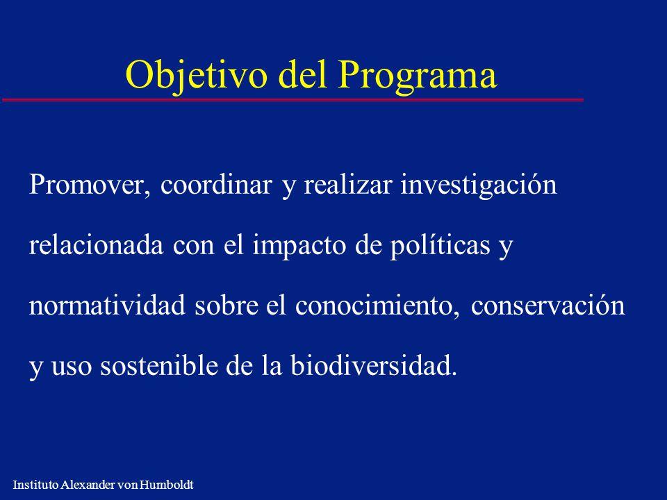 Instituto Alexander von Humboldt Objetivo del Programa Promover, coordinar y realizar investigación relacionada con el impacto de políticas y normativ