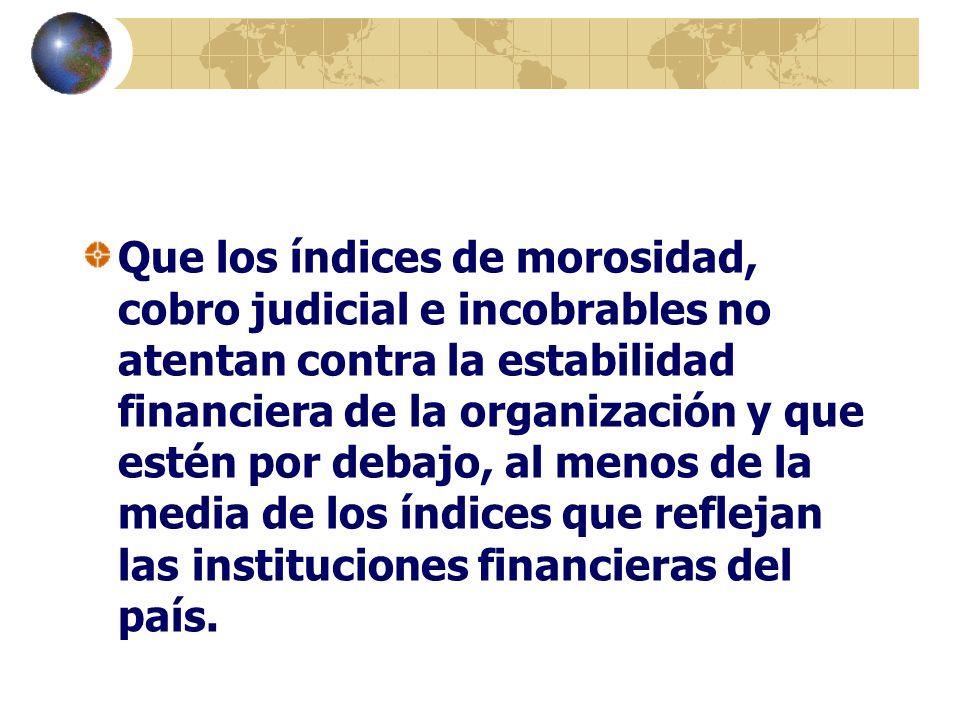 Que los índices de morosidad, cobro judicial e incobrables no atentan contra la estabilidad financiera de la organización y que estén por debajo, al m