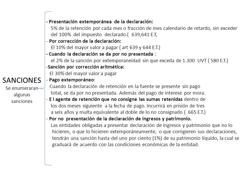 SANCIONES Se enumeraran algunas sanciones - Presentación extemporánea de la declaración: 5% de la retención por cada mes o fracción de mes calendario de retardo, sin exceder del 100% del impuesto declarado.( 639,641 E.T, - Por corrección de la declaración: El 10% del mayor valor a pagar ( art 639 y 644 E.T.) - Cuando la declaración se da por no presentada : el 2% de la sanción por extemporaneidad sin que exceda de 1.300 UVT ( 580 E.T.) -Sanción por corrección aritmética: El 30% del mayor valor a pagar - Pago extemporáneo: Cuando la declaración de retención en la fuente se presente sin pago total, se da por no presentada.
