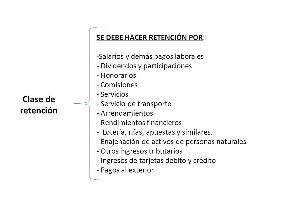 Clase de retención SE DEBE HACER RETENCIÓN POR: -Salarios y demás pagos laborales - Dividendos y participaciones - Honorarios - Comisiones - Servicios - Servicio de transporte - Arrendamientos - Rendimientos financieros - Lotería, rifas, apuestas y similares.