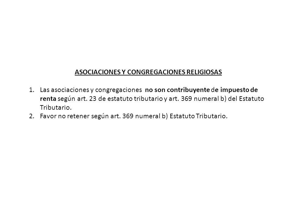 ASOCIACIONES Y CONGREGACIONES RELIGIOSAS 1.Las asociaciones y congregaciones no son contribuyente de impuesto de renta según art.