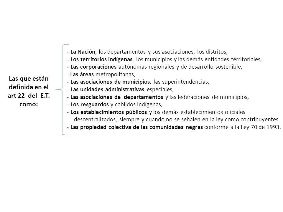 Las que están definida en el art 22 del E.T. como: - La Nación, los departamentos y sus asociaciones, los distritos, - Los territorios indígenas, los