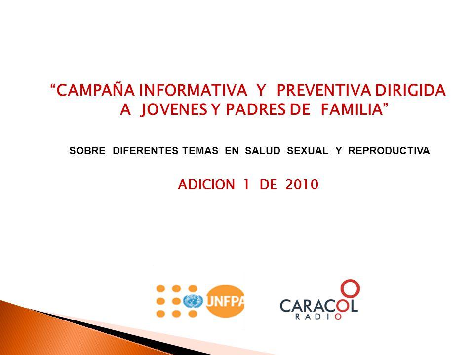 CAMPAÑA INFORMATIVA Y PREVENTIVA DIRIGIDA A JOVENES Y PADRES DE FAMILIA SOBRE DIFERENTES TEMAS EN SALUD SEXUAL Y REPRODUCTIVA ADICION 1 DE 2010