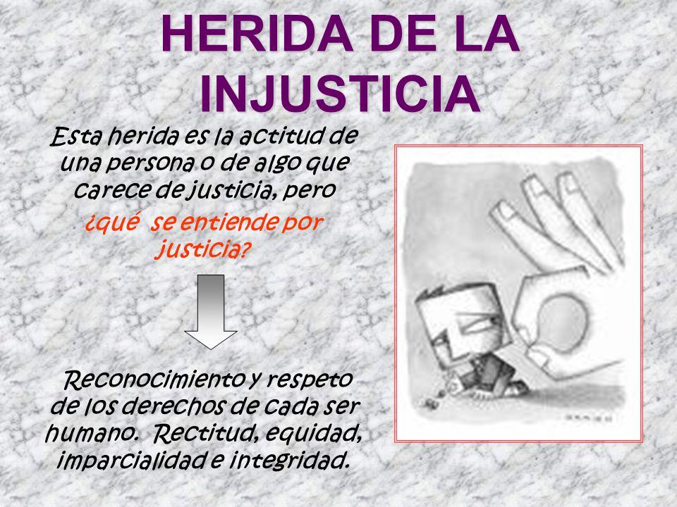 HERIDA DE LA INJUSTICIA Esta herida es la actitud de una persona o de algo que carece de justicia, pero ¿qué se entiende por justicia? Reconocimiento