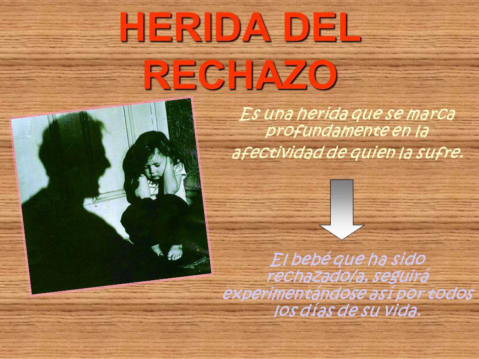 HERIDA DEL RECHAZO Es una herida que se marca profundamente en la afectividad de quien la sufre. El bebé que ha sido rechazado/a, seguirá experimentán