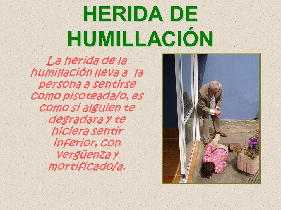 La herida de la humillación lleva a la persona a sentirse como pisoteada/o, es como si alguien te degradara y te hiciera sentir inferior, con vergüenz