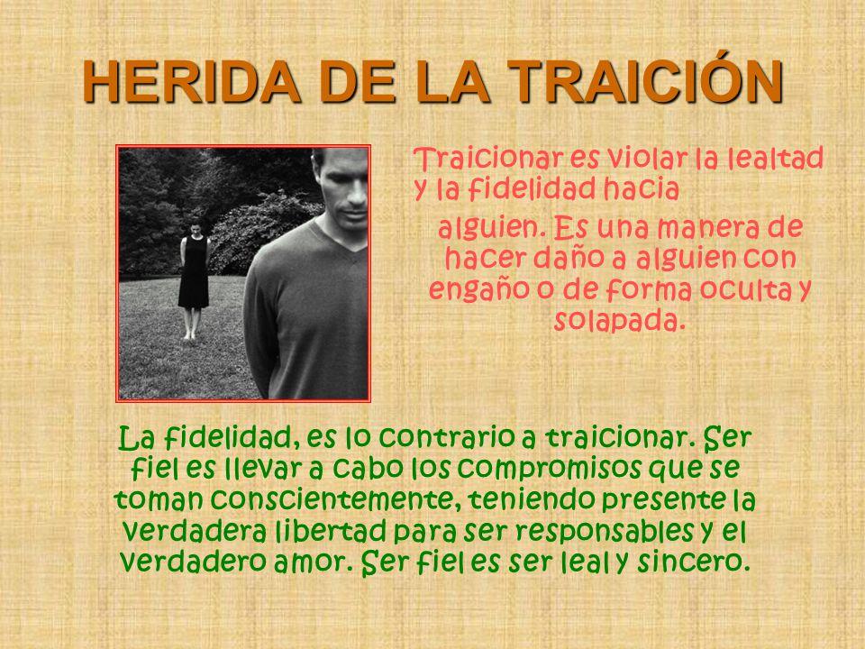 HERIDA DE LA TRAICIÓN Traicionar es violar la lealtad y la fidelidad hacia alguien. Es una manera de hacer daño a alguien con engaño o de forma oculta