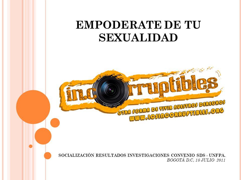 EMPODERATE DE TU SEXUALIDAD SOCIALIZACIÓN RESULTADOS INVESTIGACIONES CONVENIO SDS - UNFPA. BOGOTÁ D.C, 18 JULIO 2011