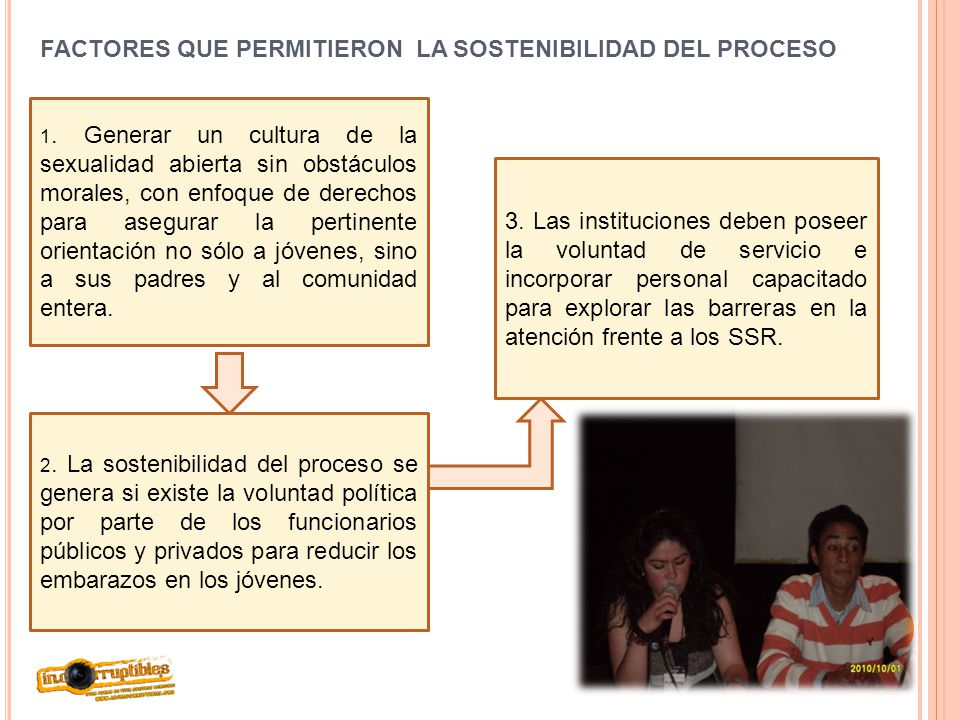 FACTORES QUE PERMITIERON LA SOSTENIBILIDAD DEL PROCESO 1. Generar un cultura de la sexualidad abierta sin obstáculos morales, con enfoque de derechos