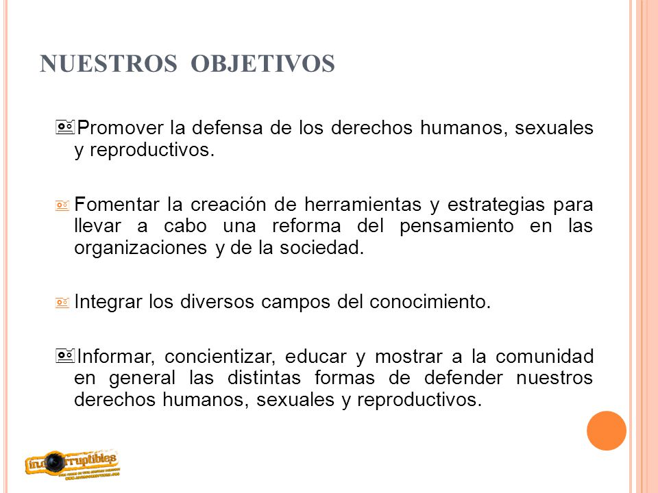 NUESTROS OBJETIVOS Promover la defensa de los derechos humanos, sexuales y reproductivos. Fomentar la creación de herramientas y estrategias para llev