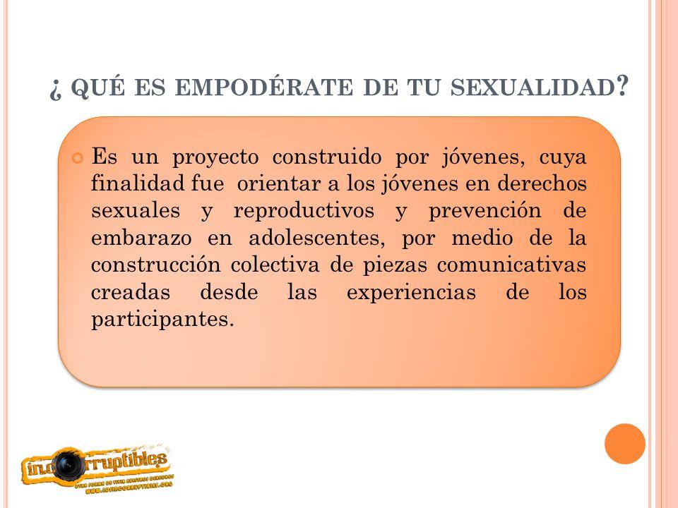 ¿ QUÉ ES EMPODÉRATE DE TU SEXUALIDAD ? Es un proyecto construido por jóvenes, cuya finalidad fue orientar a los jóvenes en derechos sexuales y reprodu