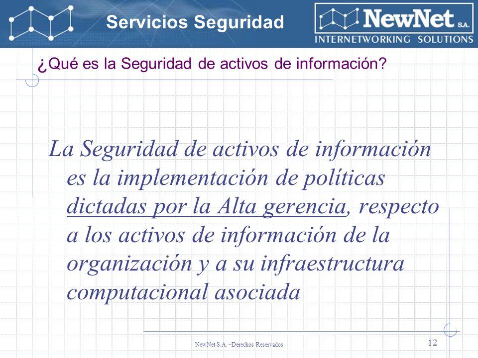 Servicios Seguridad NewNet S.A. –Derechos Reservados 12 ¿ Qué es la Seguridad de activos de información? La Seguridad de activos de información es la