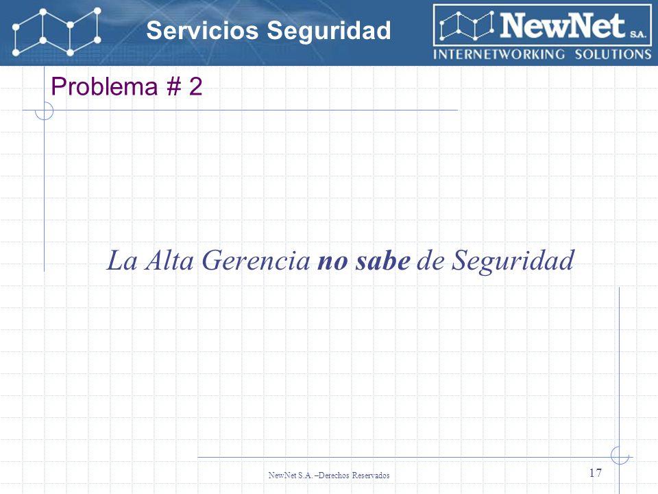 Servicios Seguridad NewNet S.A. –Derechos Reservados 17 Problema # 2 La Alta Gerencia no sabe de Seguridad