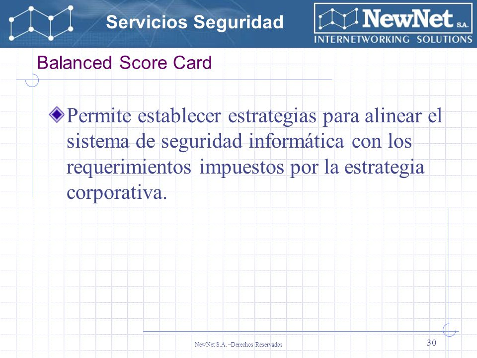 Servicios Seguridad NewNet S.A. –Derechos Reservados 30 Balanced Score Card Permite establecer estrategias para alinear el sistema de seguridad inform