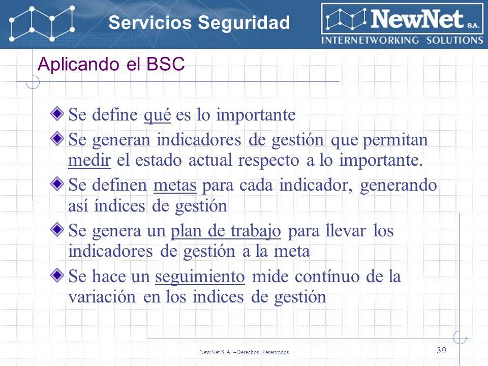 Servicios Seguridad NewNet S.A. –Derechos Reservados 39 Aplicando el BSC Se define qué es lo importante Se generan indicadores de gestión que permitan