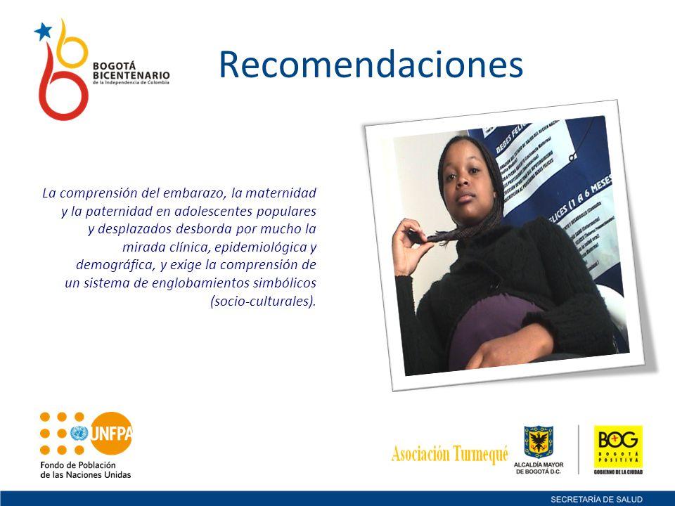 Recomendaciones La comprensión del embarazo, la maternidad y la paternidad en adolescentes populares y desplazados desborda por mucho la mirada clínic