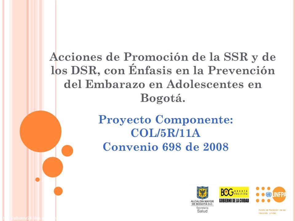 Acciones de Promoción de la SSR y de los DSR, con Énfasis en la Prevención del Embarazo en Adolescentes en Bogotá. Proyecto Componente: COL/5R/11A Con
