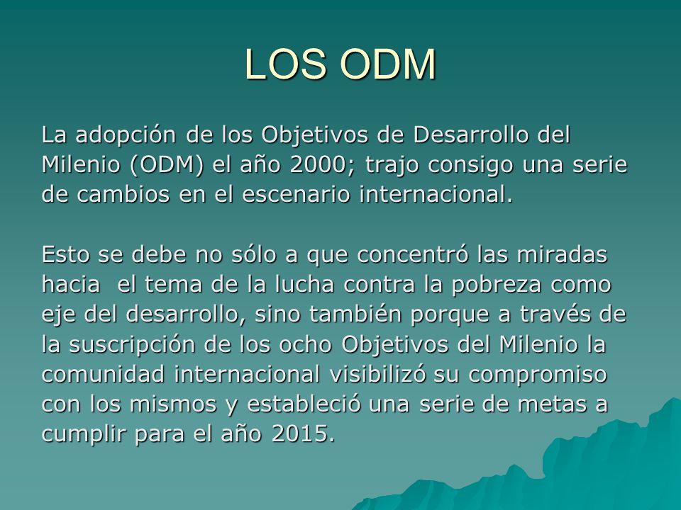 LOS ODM La adopción de los Objetivos de Desarrollo del Milenio (ODM) el año 2000; trajo consigo una serie de cambios en el escenario internacional.