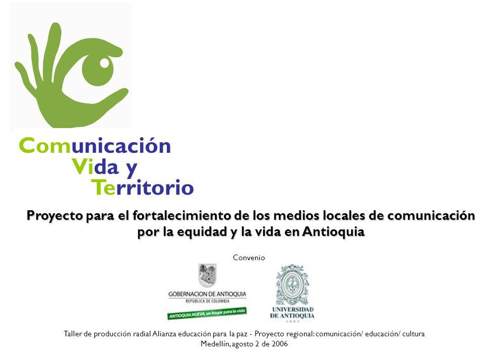 Comunicación Vida y Territorio Proyecto para el fortalecimiento de los medios locales de comunicación por la equidad y la vida en Antioquia Taller de producción radial Alianza educación para la paz - Proyecto regional: comunicación/ educación/ cultura Medellín, agosto 2 de 2006 Convenio