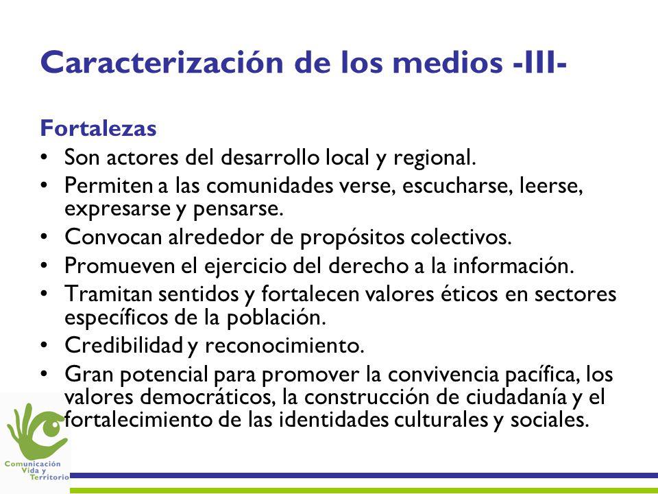 Caracterización de los medios -III- Fortalezas Son actores del desarrollo local y regional. Permiten a las comunidades verse, escucharse, leerse, expr