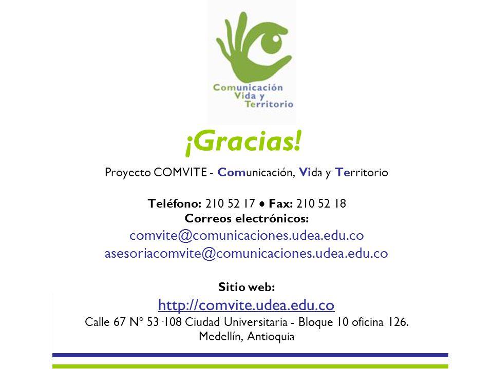 ¡Gracias! Proyecto COMVITE - Comunicación, Vida y Territorio Teléfono: 210 52 17 Fax: 210 52 18 Correos electrónicos: comvite@comunicaciones.udea.edu.