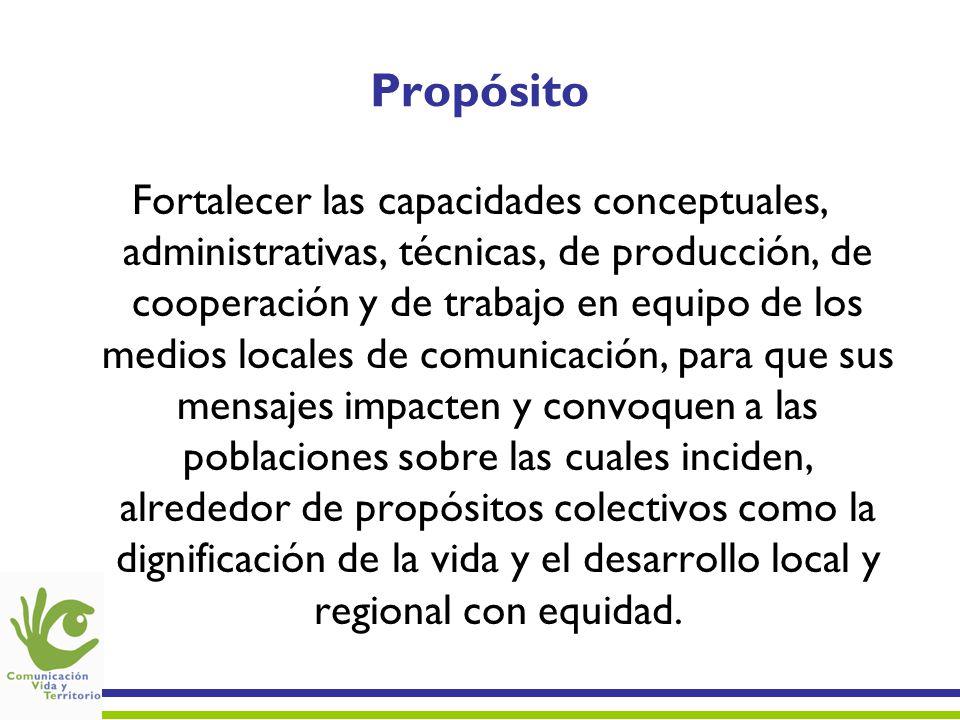 Propósito Fortalecer las capacidades conceptuales, administrativas, técnicas, de producción, de cooperación y de trabajo en equipo de los medios local