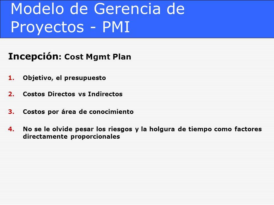 Modelo de Gerencia de Proyectos - PMI Incepción : Cost Mgmt Plan 1.Objetivo, el presupuesto 2.Costos Directos vs Indirectos 3.Costos por área de conocimiento 4.No se le olvide pesar los riesgos y la holgura de tiempo como factores directamente proporcionales