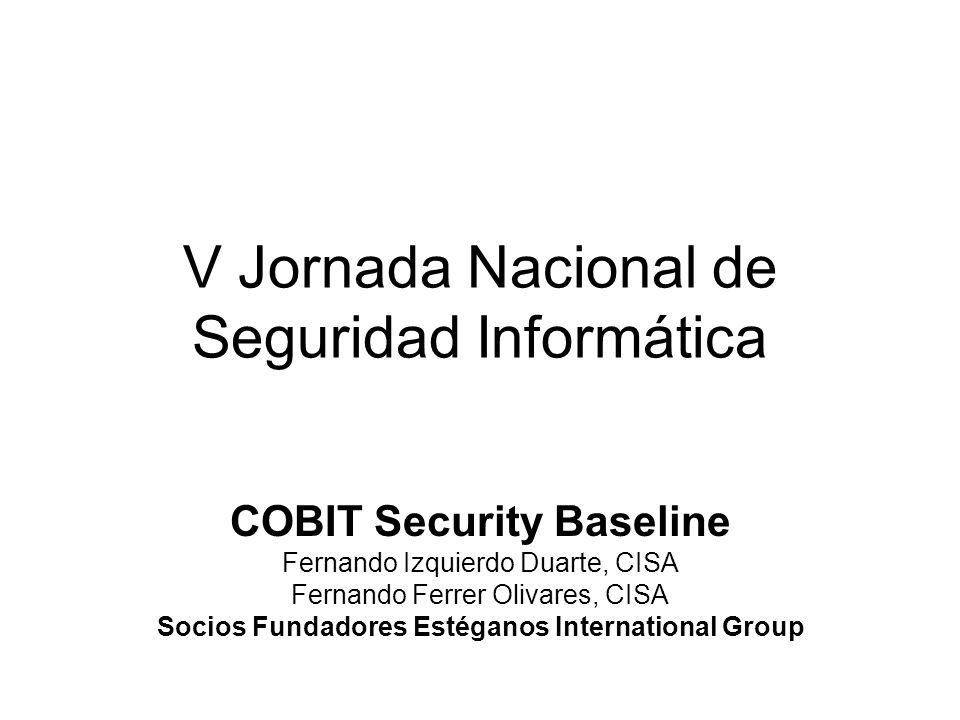 V Jornada Nacional de Seguridad Informática COBIT Security Baseline Fernando Izquierdo Duarte, CISA Fernando Ferrer Olivares, CISA Socios Fundadores E