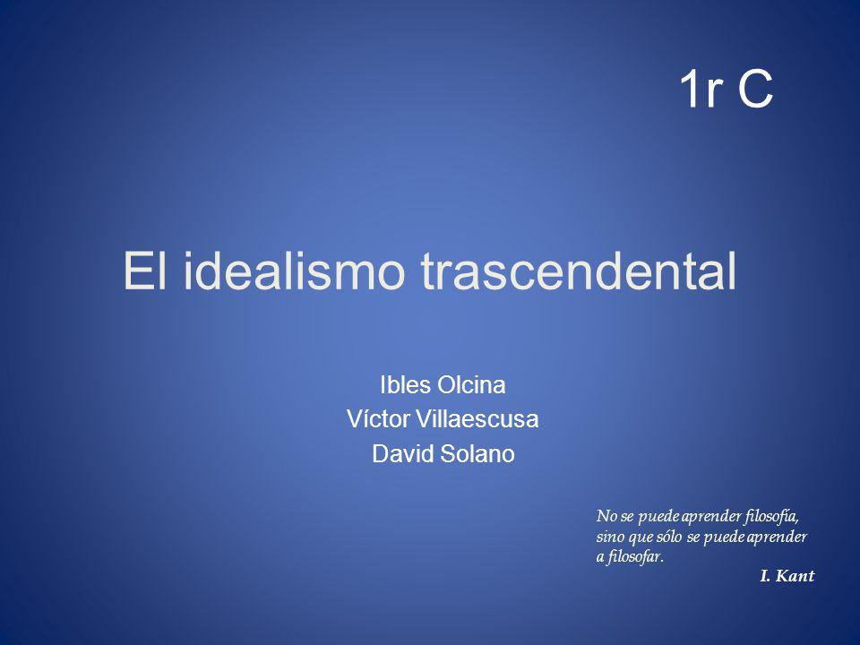 El idealismo trascendental Ibles Olcina Víctor Villaescusa David Solano 1r C No se puede aprender filosofía, sino que sólo se puede aprender a filosof