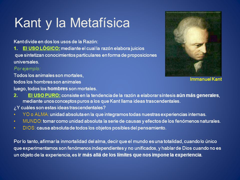 Kant y la Metafísica Kant divide en dos los usos de la Razón: 1.El USO LÓGICO: mediante el cual la razón elabora juicios que sintetizan conocimientos