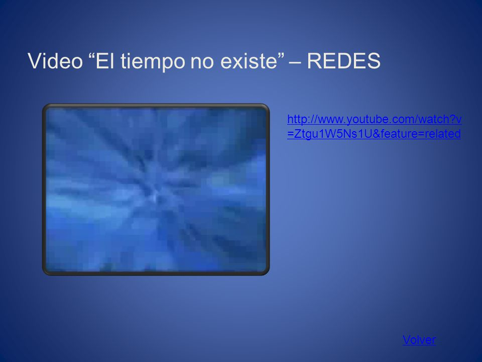 Video El tiempo no existe – REDES Volver http://www.youtube.com/watch?v =Ztgu1W5Ns1U&feature=related