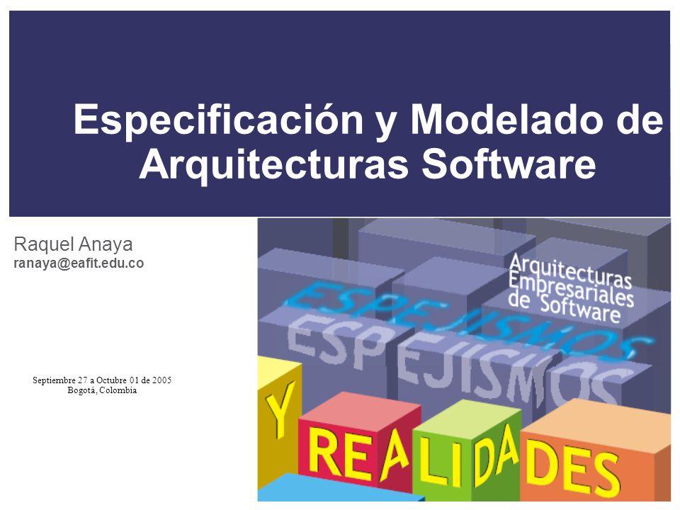 Septiembre 27 a Octubre 01 de 2005 Bogotá, Colombia Especificación y Modelado de Arquitecturas Software Raquel Anaya ranaya@eafit.edu.co