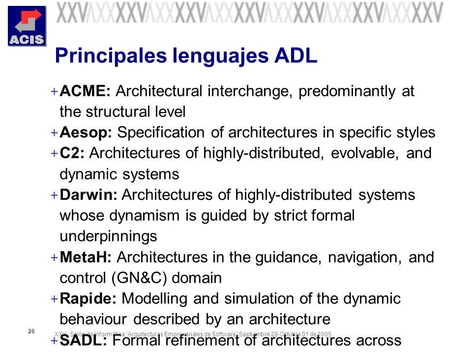 XXV Salón de Informática Arquitecturas Empresariales de Software Septiembre 28-Octubre 01 de 2005 26 Principales lenguajes ADL + ACME: Architectural i