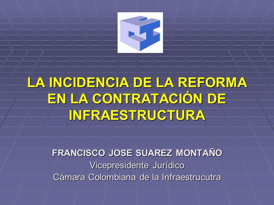 LA INCIDENCIA DE LA REFORMA EN LA CONTRATACIÓN DE INFRAESTRUCTURA FRANCISCO JOSE SUAREZ MONTAÑO Vicepresidente Jurídico Cámara Colombiana de la Infrae