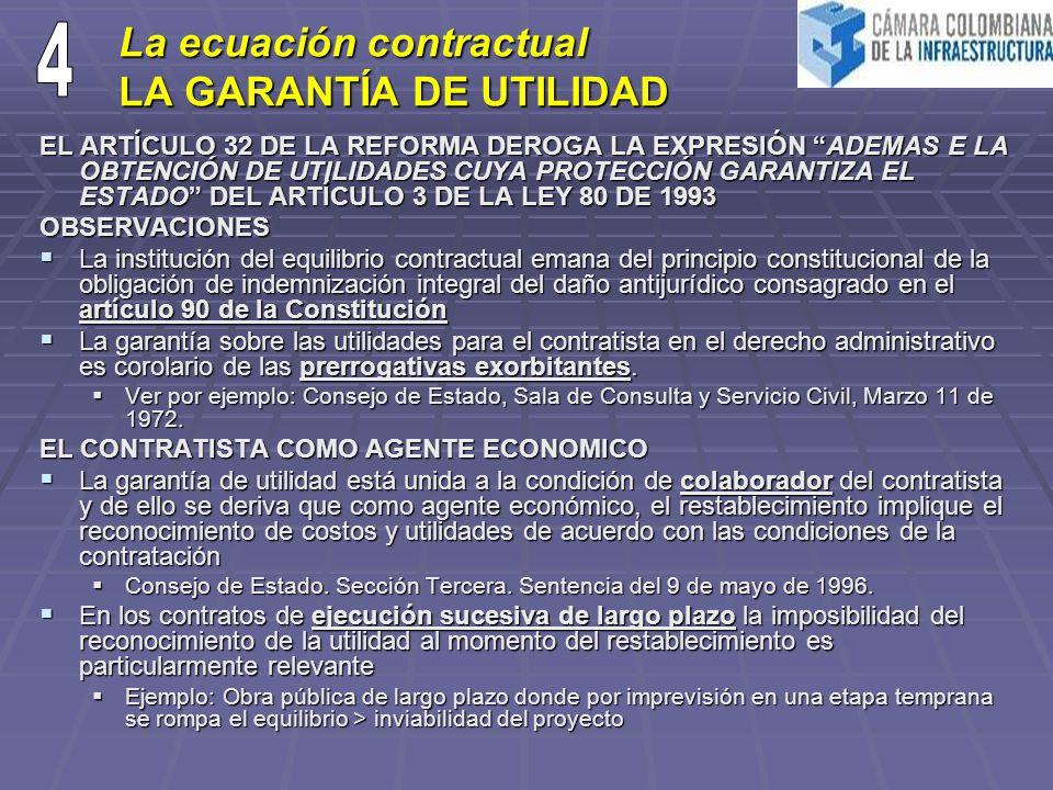 La ecuación contractual LA GARANTÍA DE UTILIDAD EL ARTÍCULO 32 DE LA REFORMA DEROGA LA EXPRESIÓN ADEMAS E LA OBTENCIÓN DE UTILIDADES CUYA PROTECCIÓN GARANTIZA EL ESTADO DEL ARTÍCULO 3 DE LA LEY 80 DE 1993 OBSERVACIONES La institución del equilibrio contractual emana del principio constitucional de la obligación de indemnización integral del daño antijurídico consagrado en el artículo 90 de la Constitución La institución del equilibrio contractual emana del principio constitucional de la obligación de indemnización integral del daño antijurídico consagrado en el artículo 90 de la Constitución La garantía sobre las utilidades para el contratista en el derecho administrativo es corolario de las prerrogativas exorbitantes.