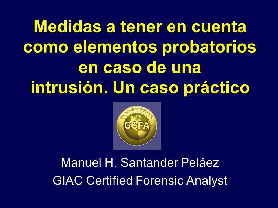Medidas a tener en cuenta como elementos probatorios en caso de una intrusión. Un caso práctico Manuel H. Santander Peláez GIAC Certified Forensic Ana