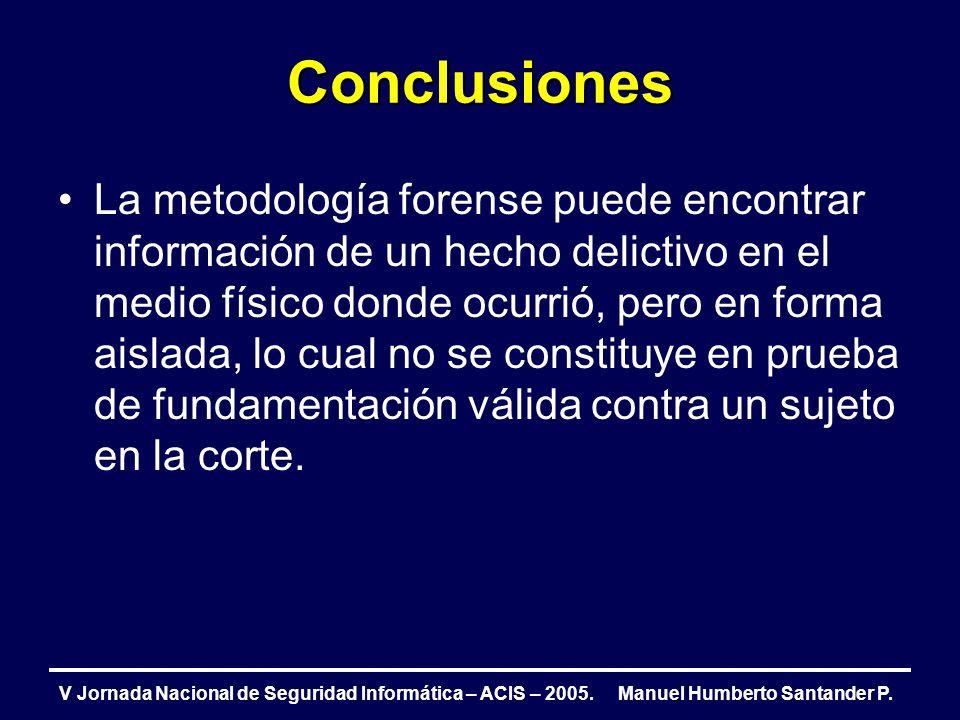 Conclusiones V Jornada Nacional de Seguridad Informática – ACIS – 2005. Manuel Humberto Santander P. La metodología forense puede encontrar informació