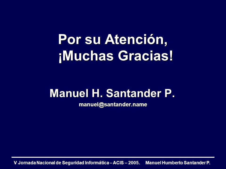 V Jornada Nacional de Seguridad Informática – ACIS – 2005. Manuel Humberto Santander P. Por su Atención, ¡Muchas Gracias! Manuel H. Santander P. manue