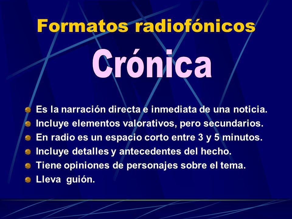 Formatos radiofónicos Es la narración directa e inmediata de una noticia. Incluye elementos valorativos, pero secundarios. En radio es un espacio cort
