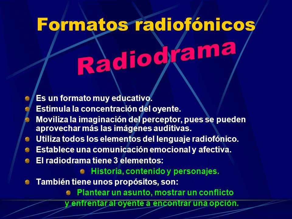 Formatos radiofónicos Es un formato muy educativo. Estimula la concentración del oyente. Moviliza la imaginación del perceptor, pues se pueden aprovec