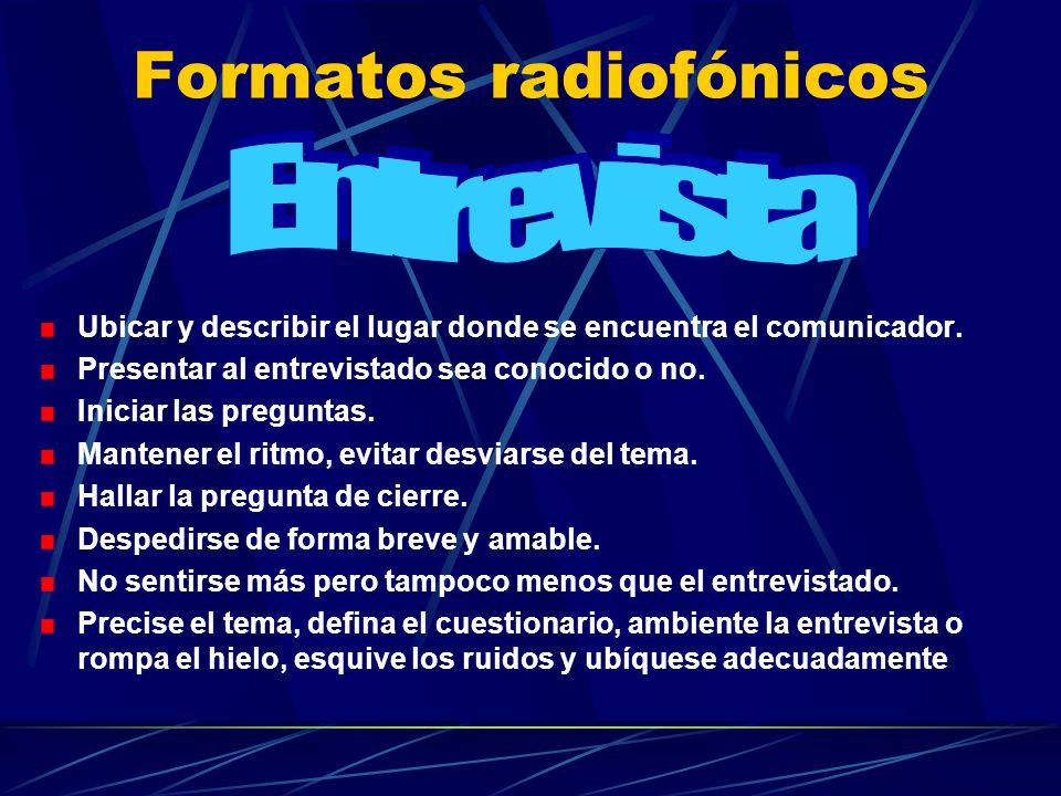 Formatos radiofónicos Ubicar y describir el lugar donde se encuentra el comunicador. Presentar al entrevistado sea conocido o no. Iniciar las pregunta