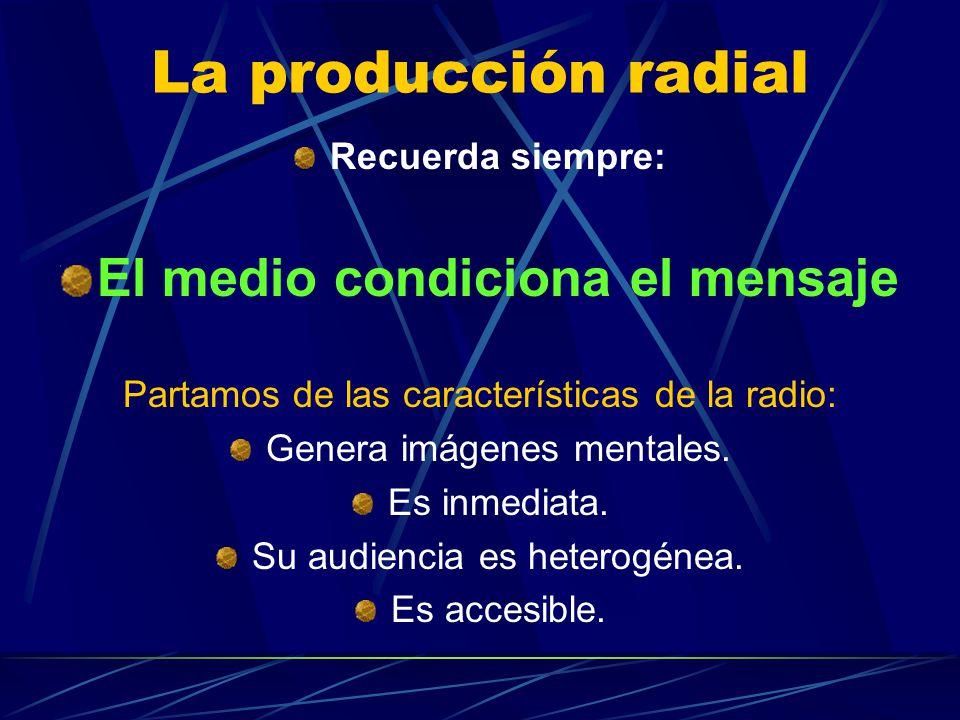 La producción radial Recuerda siempre: El medio condiciona el mensaje Partamos de las características de la radio: Genera imágenes mentales. Es inmedi
